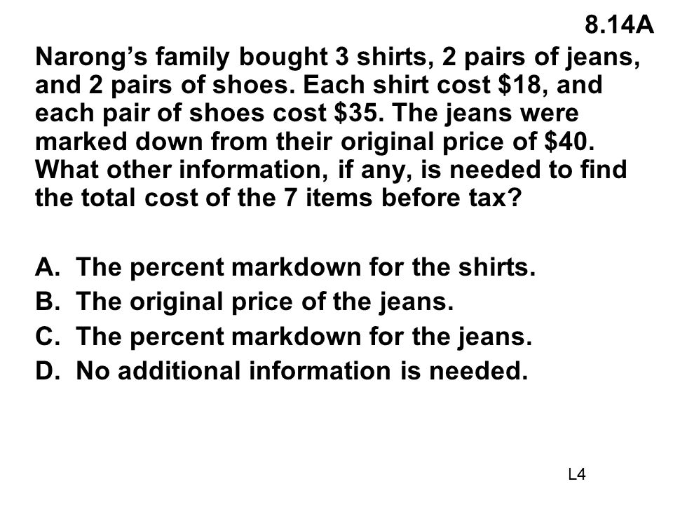 8.14A Narong's family bought 3 shirts, 2 pairs of jeans, and 2 pairs of shoes. Each shirt cost $18, and each pair of shoes cost $35. The jeans were ma