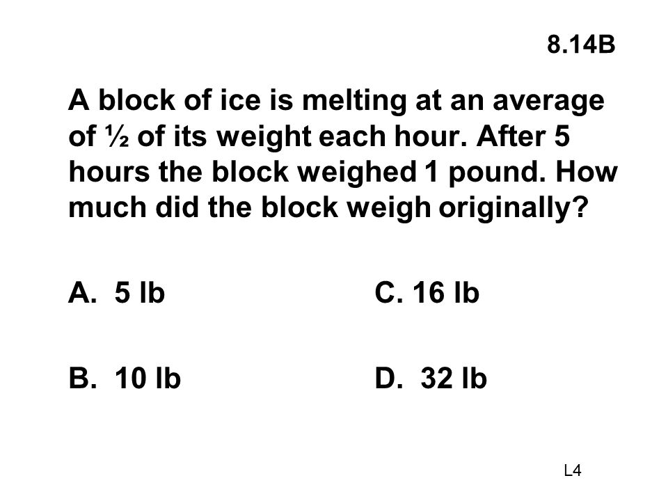8.14B A block of ice is melting at an average of ½ of its weight each hour. After 5 hours the block weighed 1 pound. How much did the block weigh orig