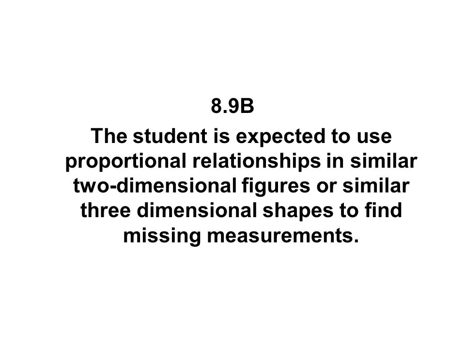 8.9B The student is expected to use proportional relationships in similar two-dimensional figures or similar three dimensional shapes to find missing