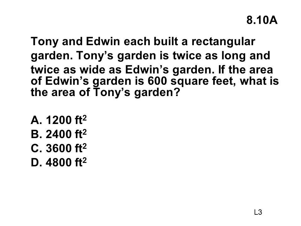 8.10A Tony and Edwin each built a rectangular garden. Tony's garden is twice as long and twice as wide as Edwin's garden. If the area of Edwin's garde