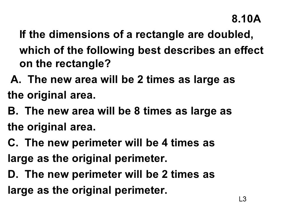 8.10A If the dimensions of a rectangle are doubled, which of the following best describes an effect on the rectangle? A. The new area will be 2 times