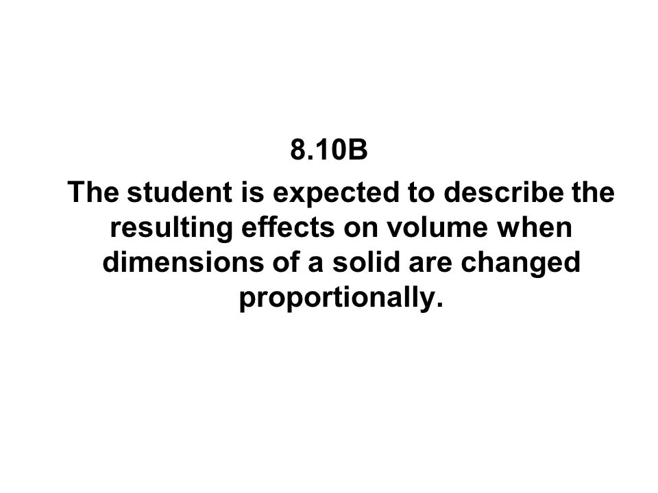 8.10B The student is expected to describe the resulting effects on volume when dimensions of a solid are changed proportionally.