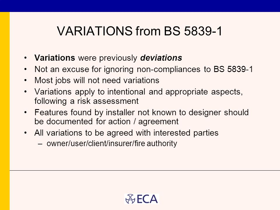 VARIATIONS from BS 5839-1 Variations were previously deviations Not an excuse for ignoring non-compliances to BS 5839-1 Most jobs will not need variat