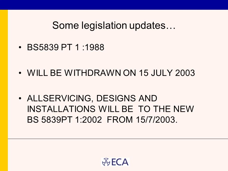 Some legislation updates… BS5839 PT 1 :1988 WILL BE WITHDRAWN ON 15 JULY 2003 ALLSERVICING, DESIGNS AND INSTALLATIONS WILL BE TO THE NEW BS 5839PT 1:2002 FROM 15/7/2003.