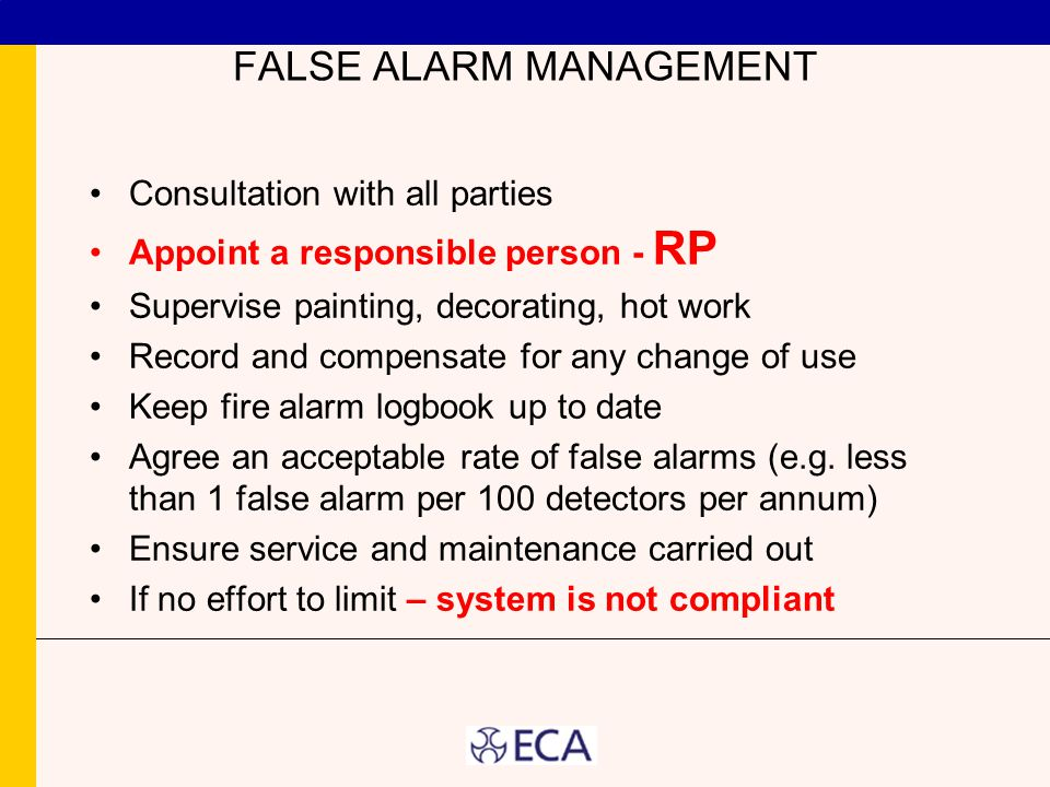 FALSE ALARM MANAGEMENT Consultation with all parties Appoint a responsible person - RP Supervise painting, decorating, hot work Record and compensate for any change of use Keep fire alarm logbook up to date Agree an acceptable rate of false alarms (e.g.