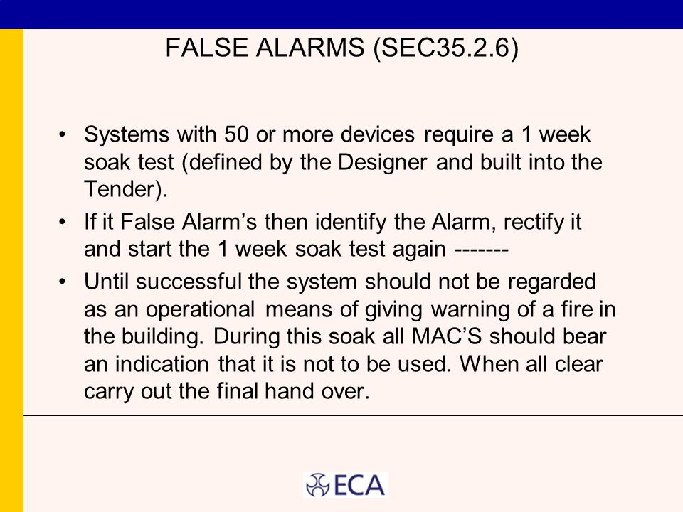 FALSE ALARMS (SEC35.2.6) Systems with 50 or more devices require a 1 week soak test (defined by the Designer and built into the Tender). If it False A
