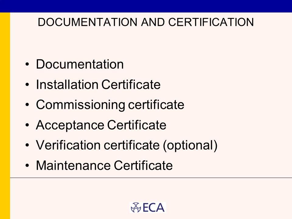 DOCUMENTATION AND CERTIFICATION Documentation Installation Certificate Commissioning certificate Acceptance Certificate Verification certificate (optional) Maintenance Certificate