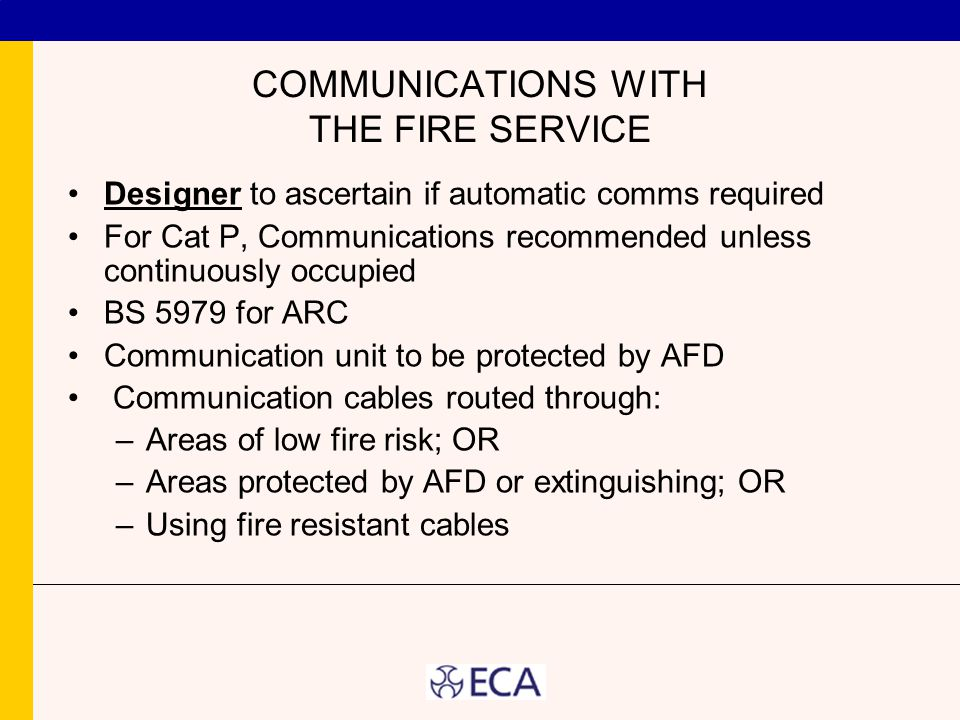 COMMUNICATIONS WITH THE FIRE SERVICE Designer to ascertain if automatic comms required For Cat P, Communications recommended unless continuously occupied BS 5979 for ARC Communication unit to be protected by AFD Communication cables routed through: –Areas of low fire risk; OR –Areas protected by AFD or extinguishing; OR –Using fire resistant cables