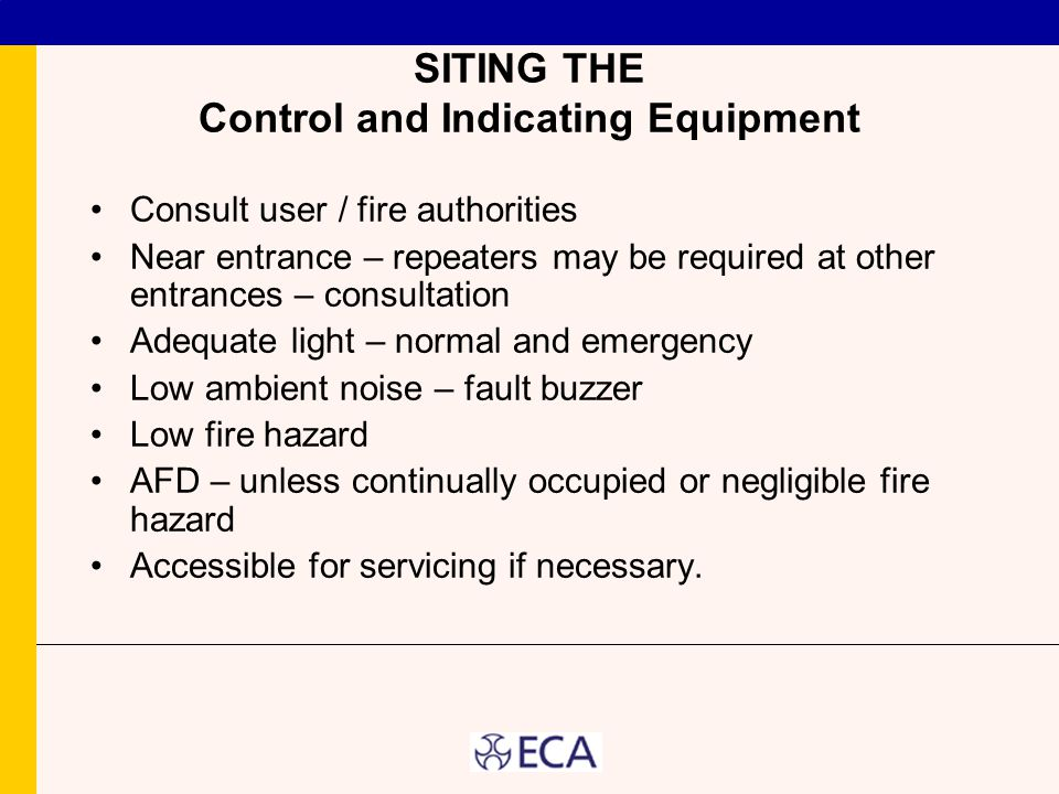 SITING THE Control and Indicating Equipment Consult user / fire authorities Near entrance – repeaters may be required at other entrances – consultatio