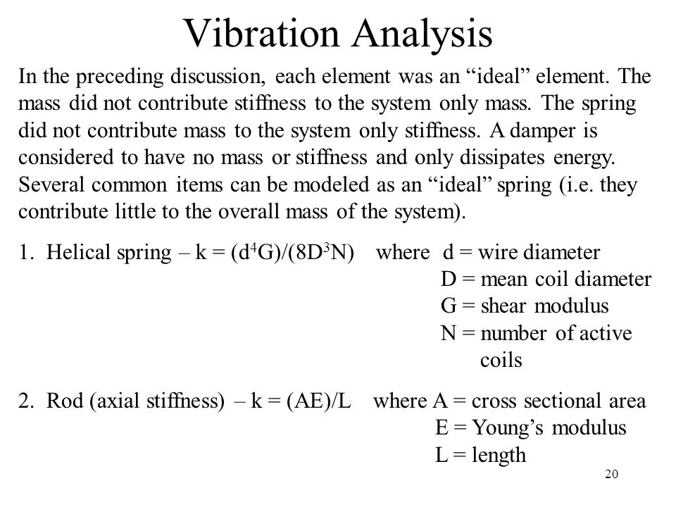 "20 Vibration Analysis In the preceding discussion, each element was an ""ideal"" element. The mass did not contribute stiffness to the system only mass."