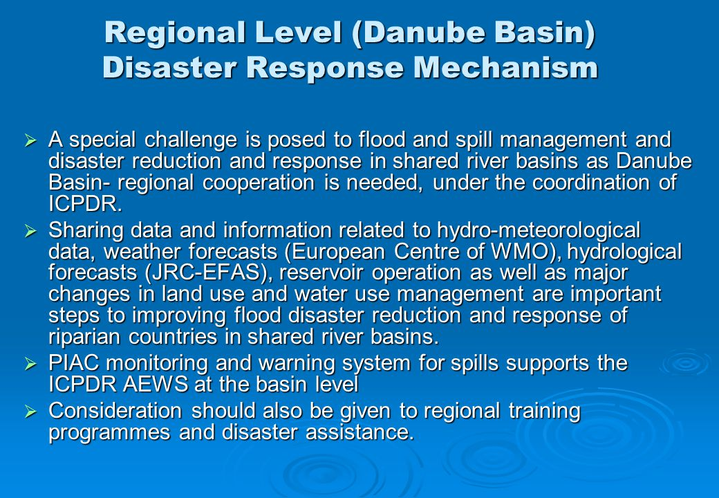 Regional Level (Danube Basin) Disaster Response Mechanism  A special challenge is posed to flood and spill management and disaster reduction and response in shared river basins as Danube Basin- regional cooperation is needed, under the coordination of ICPDR.
