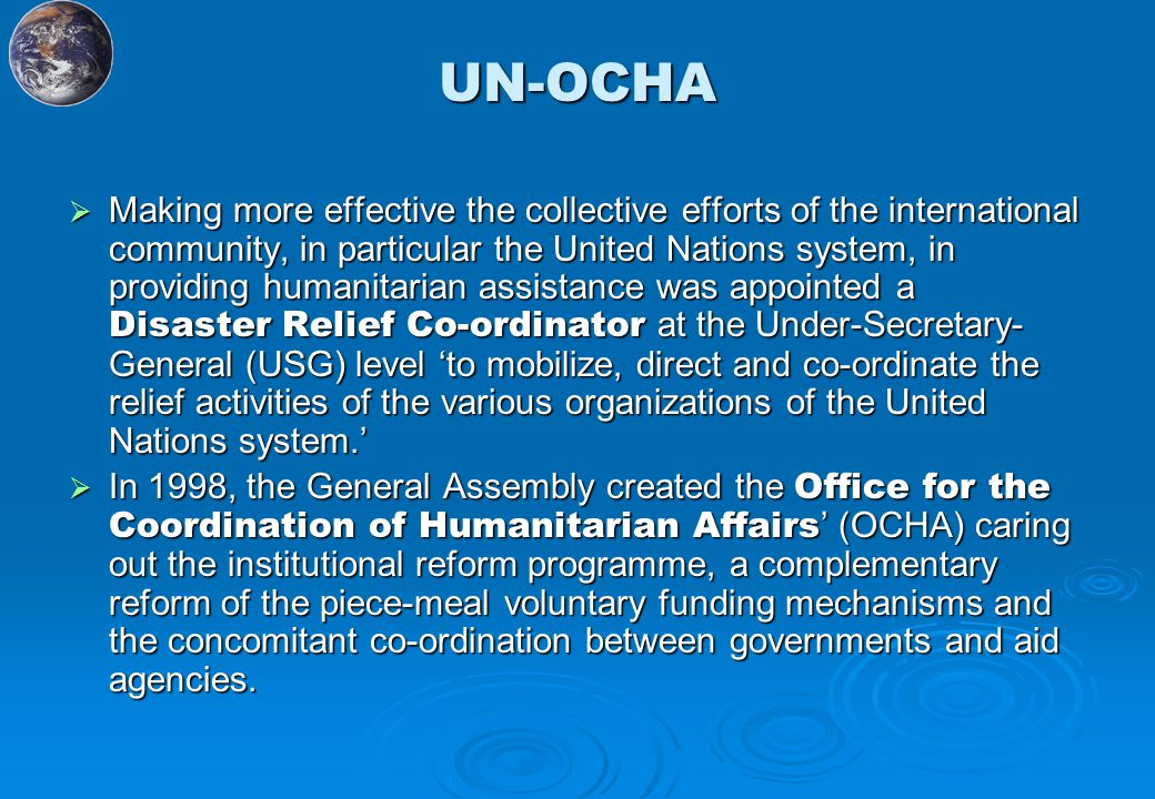 UN-OCHA  Making more effective the collective efforts of the international community, in particular the United Nations system, in providing humanitarian assistance was appointed a Disaster Relief Co-ordinator at the Under-Secretary- General (USG) level 'to mobilize, direct and co-ordinate the relief activities of the various organizations of the United Nations system.'  In 1998, the General Assembly created the Office for the Coordination of Humanitarian Affairs ' (OCHA) caring out the institutional reform programme, a complementary reform of the piece-meal voluntary funding mechanisms and the concomitant co-ordination between governments and aid agencies.