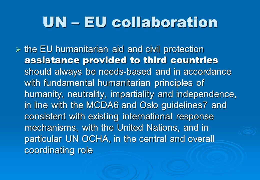 UN – EU collaboration  the EU humanitarian aid and civil protection assistance provided to third countries should always be needs-based and in accordance with fundamental humanitarian principles of humanity, neutrality, impartiality and independence, in line with the MCDA6 and Oslo guidelines7 and consistent with existing international response mechanisms, with the United Nations, and in particular UN OCHA, in the central and overall coordinating role