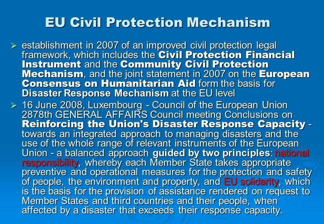 EU Civil Protection Mechanism  establishment in 2007 of an improved civil protection legal framework, which includes the Civil Protection Financial Instrument and the Community Civil Protection Mechanism, and the joint statement in 2007 on the European Consensus on Humanitarian Aid form the basis for Disaster Response Mechanism at the EU level  16 June 2008, Luxembourg - Council of the European Union 2878th GENERAL AFFAIRS Council meeting Conclusions on Reinforcing the Union s Disaster Response Capacity - towards an integrated approach to managing disasters and the use of the whole range of relevant instruments of the European Union - a balanced approach guided by two principles: national responsibility, whereby each Member State takes appropriate preventive and operational measures for the protection and safety of people, the environment and property, and EU solidarity, which is the basis for the provision of assistance rendered on request to Member States and third countries and their people, when affected by a disaster that exceeds their response capacity.