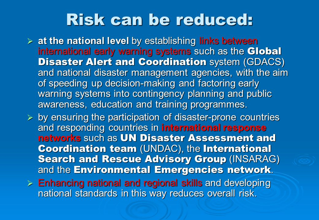 Risk can be reduced:  at the national level by establishing links between international early warning systems such as the Global Disaster Alert and Coordination system (GDACS) and national disaster management agencies, with the aim of speeding up decision-making and factoring early warning systems into contingency planning and public awareness, education and training programmes.