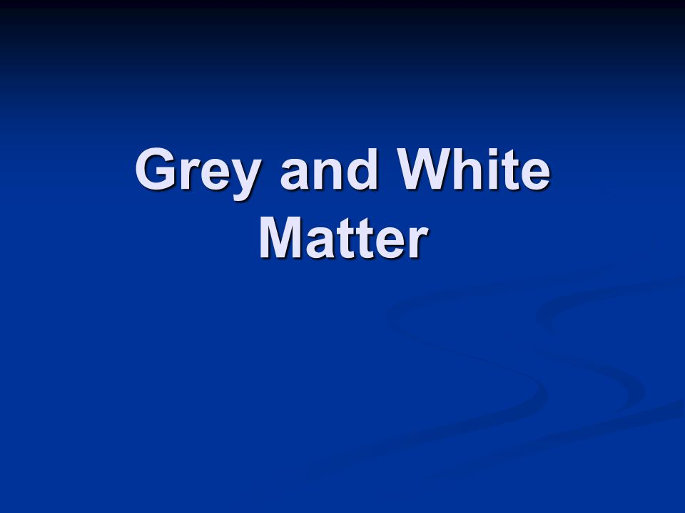 Grey and White Matter