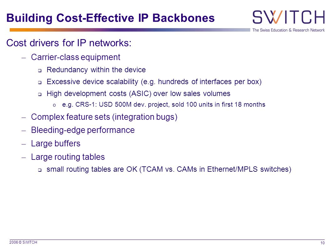 2006 © SWITCH 10 Building Cost-Effective IP Backbones Cost drivers for IP networks: – Carrier-class equipment  Redundancy within the device  Excessive device scalability (e.g.
