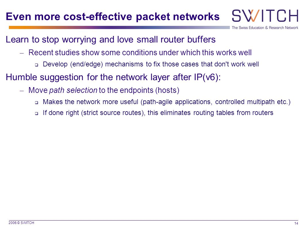 2006 © SWITCH 14 Even more cost-effective packet networks Learn to stop worrying and love small router buffers – Recent studies show some conditions under which this works well  Develop (end/edge) mechanisms to fix those cases that don t work well Humble suggestion for the network layer after IP(v6): – Move path selection to the endpoints (hosts)  Makes the network more useful (path-agile applications, controlled multipath etc.)  If done right (strict source routes), this eliminates routing tables from routers