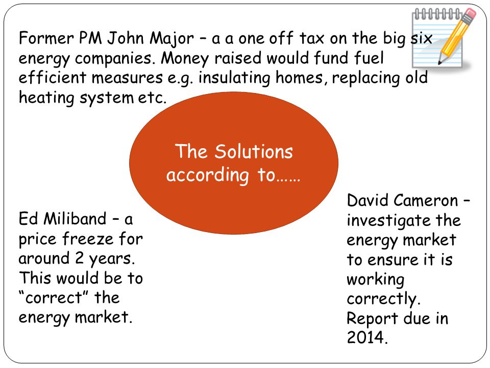 The Solutions according to…… David Cameron – investigate the energy market to ensure it is working correctly. Report due in 2014. Ed Miliband – a pric