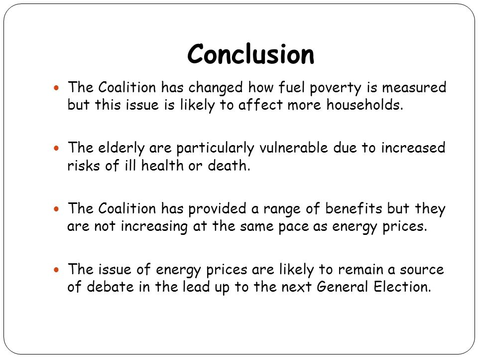 Conclusion The Coalition has changed how fuel poverty is measured but this issue is likely to affect more households. The elderly are particularly vul