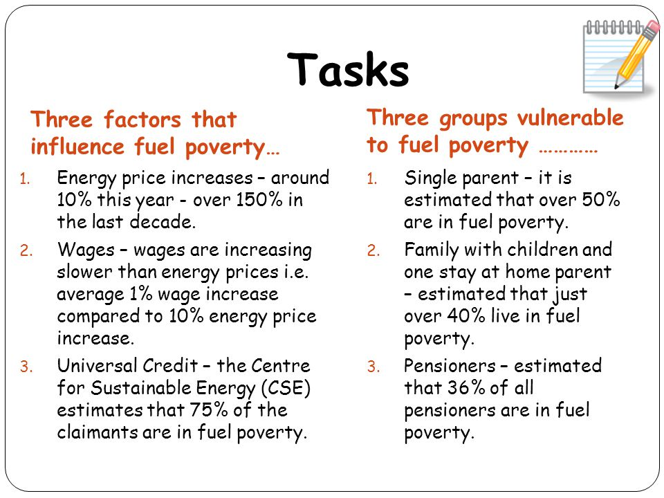 Tasks Three factors that influence fuel poverty… Three groups vulnerable to fuel poverty ………… 1. Energy price increases – around 10% this year - over