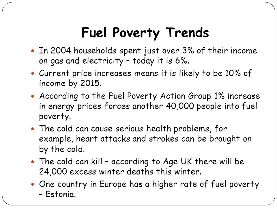 Fuel Poverty Trends In 2004 households spent just over 3% of their income on gas and electricity – today it is 6%. Current price increases means it is