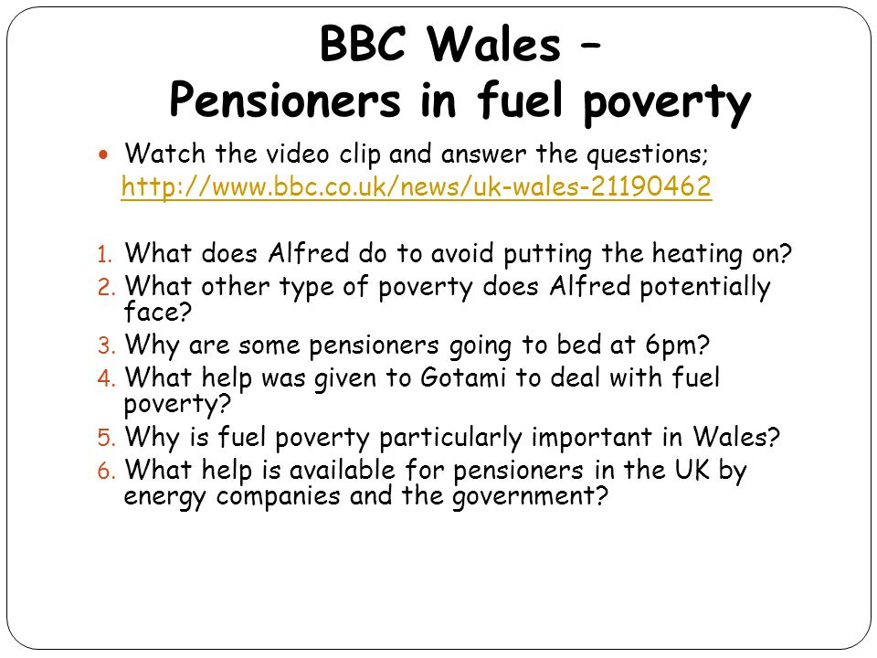 BBC Wales – Pensioners in fuel poverty Watch the video clip and answer the questions; http://www.bbc.co.uk/news/uk-wales-21190462 1. What does Alfred