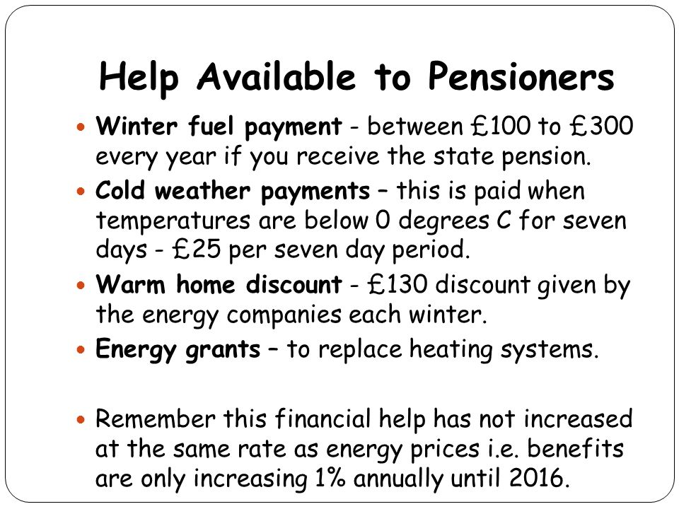 Help Available to Pensioners Winter fuel payment - between £100 to £300 every year if you receive the state pension. Cold weather payments – this is p
