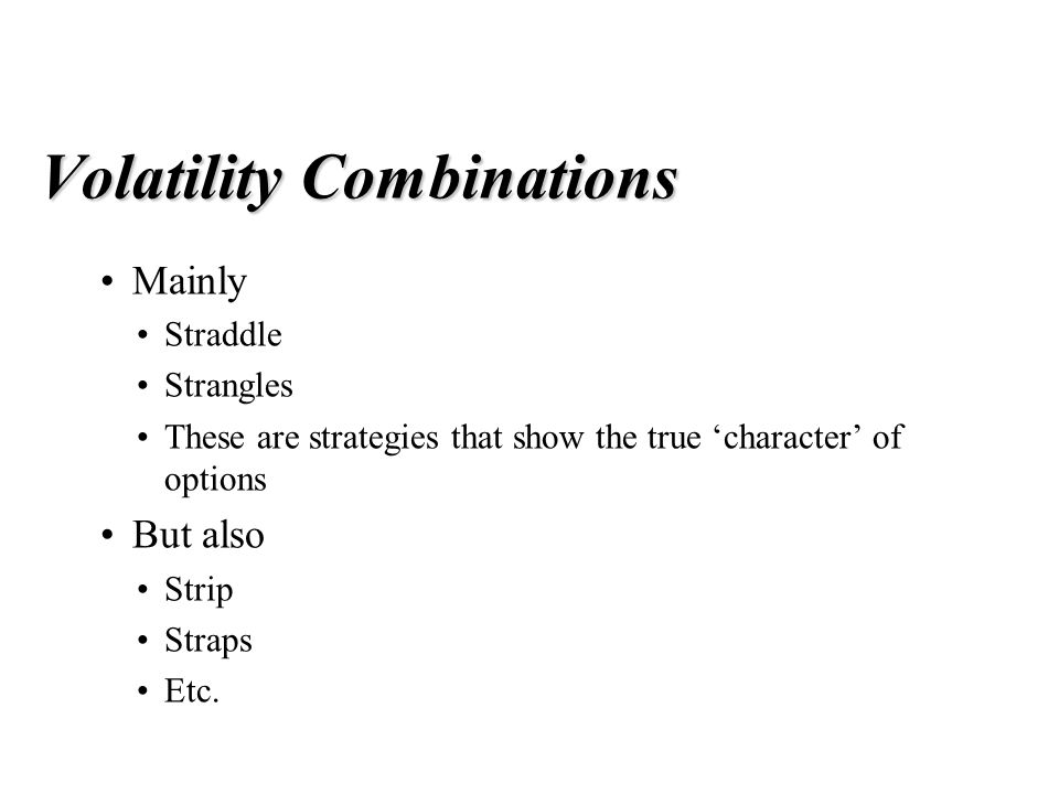 Volatility Combinations Mainly Straddle Strangles These are strategies that show the true 'character' of options But also Strip Straps Etc.