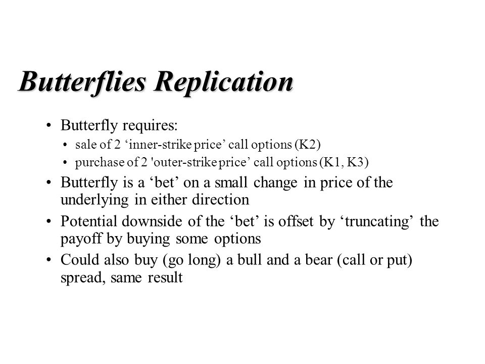 Butterflies Replication Butterfly requires: sale of 2 'inner-strike price' call options (K2) purchase of 2 outer-strike price' call options (K1, K3) Butterfly is a 'bet' on a small change in price of the underlying in either direction Potential downside of the 'bet' is offset by 'truncating' the payoff by buying some options Could also buy (go long) a bull and a bear (call or put) spread, same result