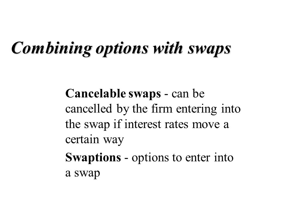 Combining options with swaps Cancelable swaps - can be cancelled by the firm entering into the swap if interest rates move a certain way Swaptions - options to enter into a swap