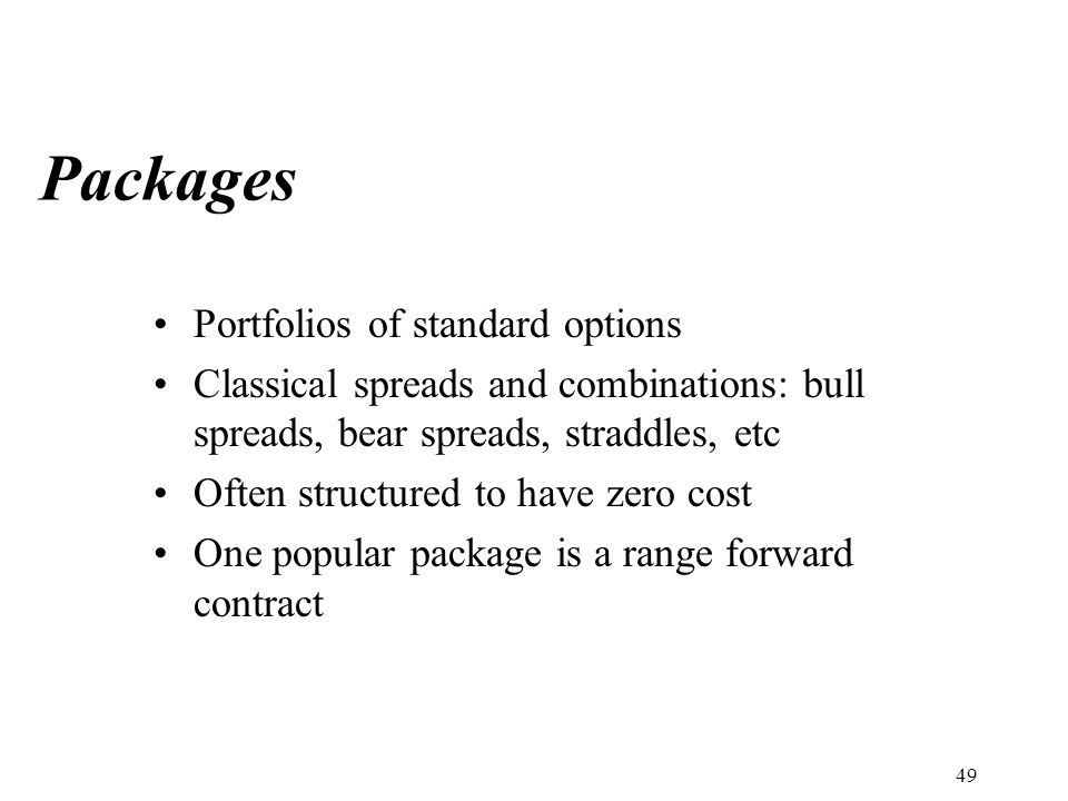 Packages Portfolios of standard options Classical spreads and combinations: bull spreads, bear spreads, straddles, etc Often structured to have zero cost One popular package is a range forward contract 49