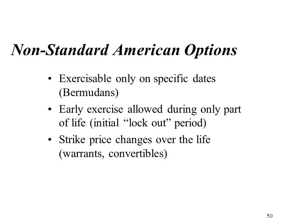 Non-Standard American Options Exercisable only on specific dates (Bermudans) Early exercise allowed during only part of life (initial lock out period) Strike price changes over the life (warrants, convertibles) 50