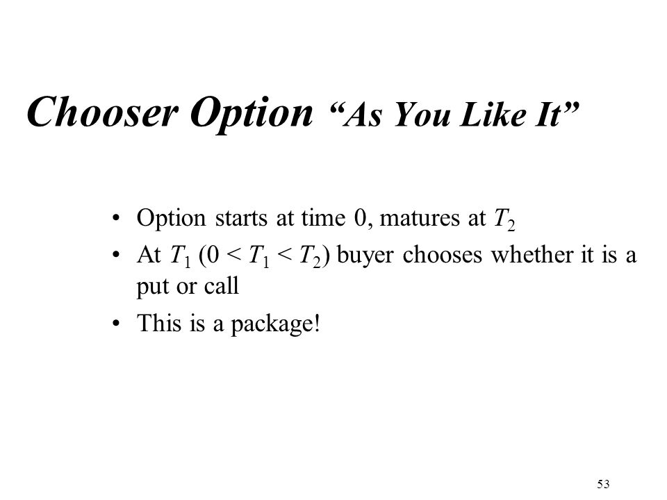 Chooser Option As You Like It Option starts at time 0, matures at T 2 At T 1 (0 < T 1 < T 2 ) buyer chooses whether it is a put or call This is a package.