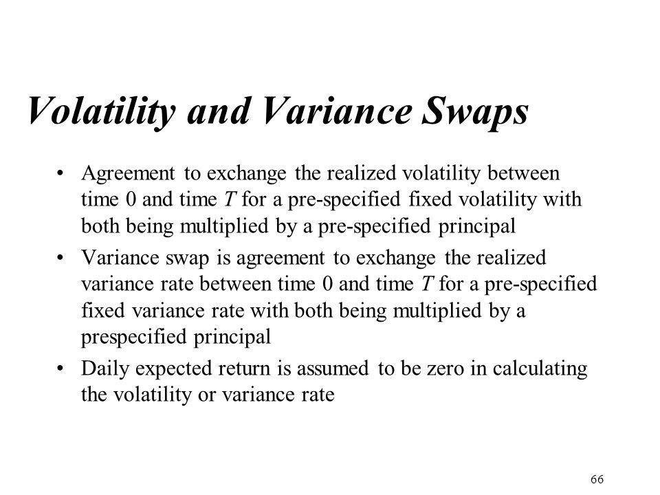 Volatility and Variance Swaps Agreement to exchange the realized volatility between time 0 and time T for a pre-specified fixed volatility with both being multiplied by a pre-specified principal Variance swap is agreement to exchange the realized variance rate between time 0 and time T for a pre-specified fixed variance rate with both being multiplied by a prespecified principal Daily expected return is assumed to be zero in calculating the volatility or variance rate 66