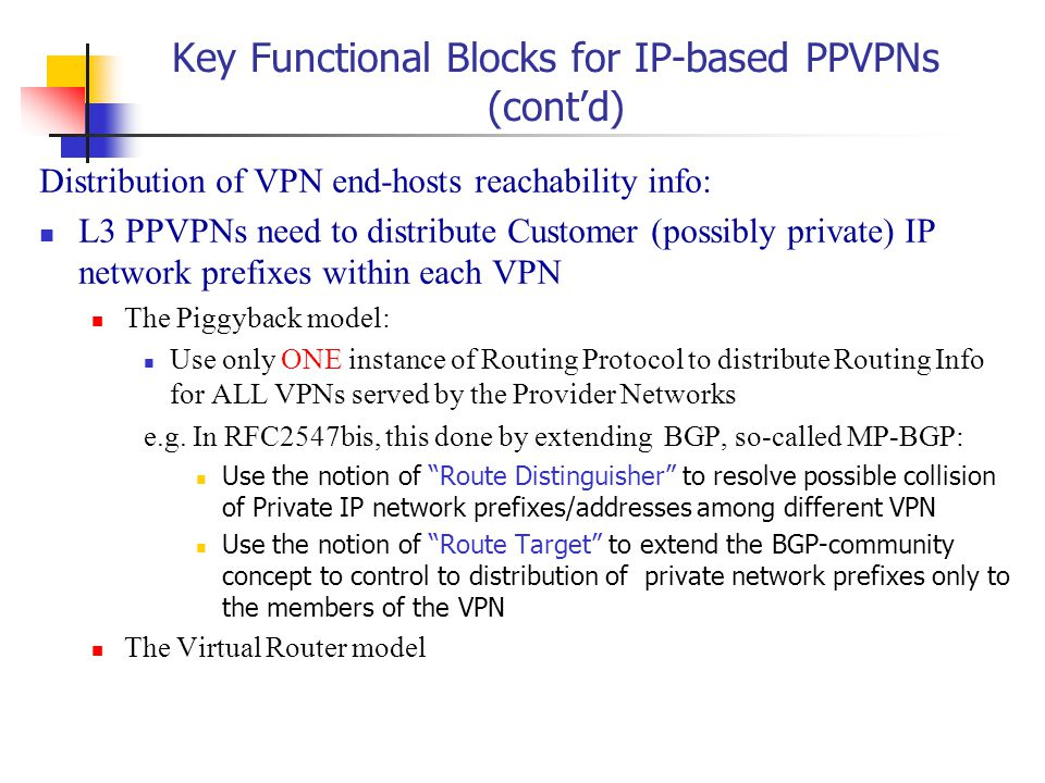 Key Functional Blocks for IP-based PPVPNs (cont'd) Distribution of VPN end-hosts reachability info: L3 PPVPNs need to distribute Customer (possibly private) IP network prefixes within each VPN The Piggyback model: Use only ONE instance of Routing Protocol to distribute Routing Info for ALL VPNs served by the Provider Networks e.g.