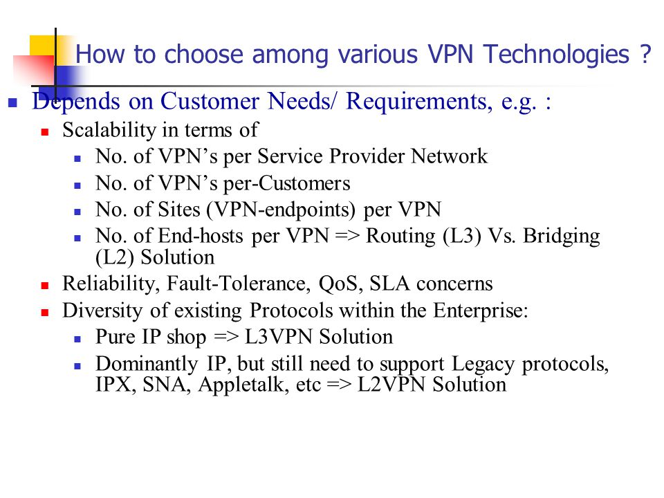 How to choose among various VPN Technologies . Depends on Customer Needs/ Requirements, e.g.