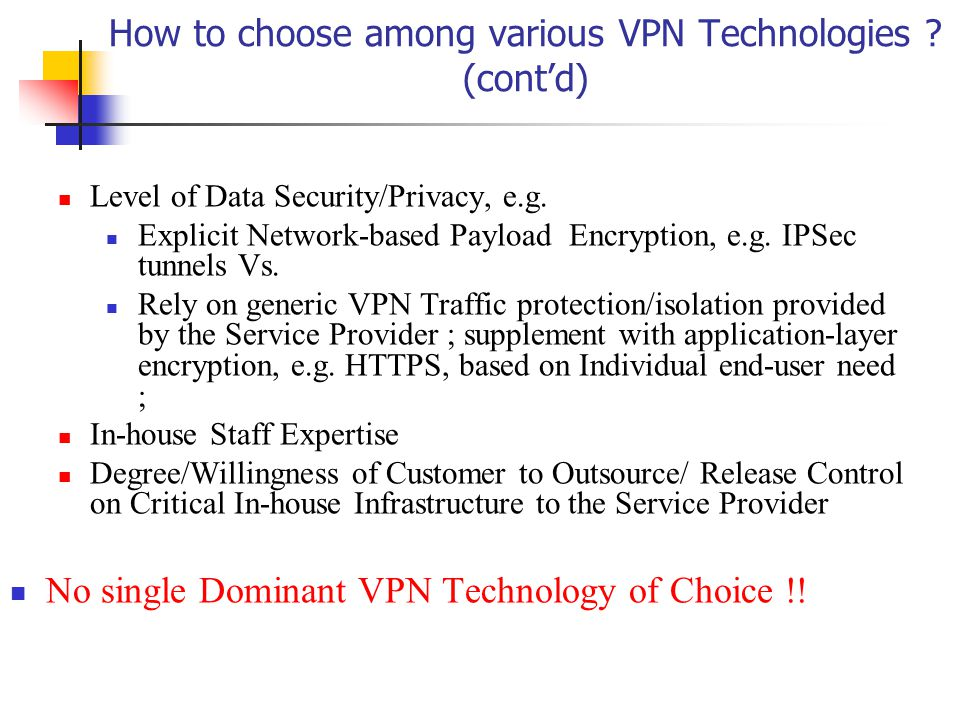 How to choose among various VPN Technologies . (cont'd) Level of Data Security/Privacy, e.g.