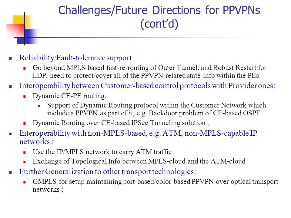 Challenges/Future Directions for PPVPNs (cont'd) Reliability/Fault-tolerance support Go beyond MPLS-based fast-re-routing of Outer Tunnel, and Robust Restart for LDP, need to protect/cover all of the PPVPN related state-info within the PEs Interoperability between Customer-based control protocols with Provider ones: Dynamic CE-PE routing: Support of Dynamic Routing protocol within the Customer Network which include a PPVPN as part of it, e.g.