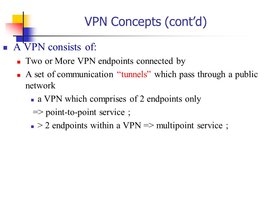 VPN Concepts (cont'd) A VPN consists of: Two or More VPN endpoints connected by A set of communication tunnels which pass through a public network a VPN which comprises of 2 endpoints only => point-to-point service ; > 2 endpoints within a VPN => multipoint service ;