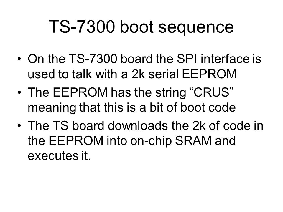 TS-7300 boot sequence On the TS-7300 board the SPI interface is used to talk with a 2k serial EEPROM The EEPROM has the string CRUS meaning that this is a bit of boot code The TS board downloads the 2k of code in the EEPROM into on-chip SRAM and executes it.