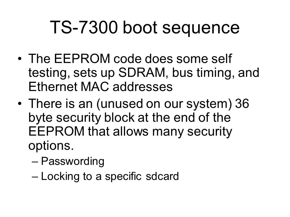 TS-7300 boot sequence The EEPROM code does some self testing, sets up SDRAM, bus timing, and Ethernet MAC addresses There is an (unused on our system) 36 byte security block at the end of the EEPROM that allows many security options.