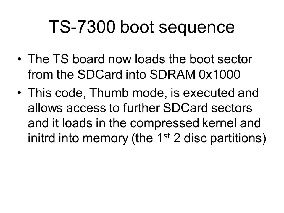 TS-7300 boot sequence ARM CPU EEPROM CODE In SRAM EEPROM SPI 0x1000 SDcard Boot sector 0x218000 Compressed kernel 0x1000000 Initrd image SDCard Boot Sector Partition 1 Partition 2 Partition 3 (rootfs)‏ SDRAM Memory