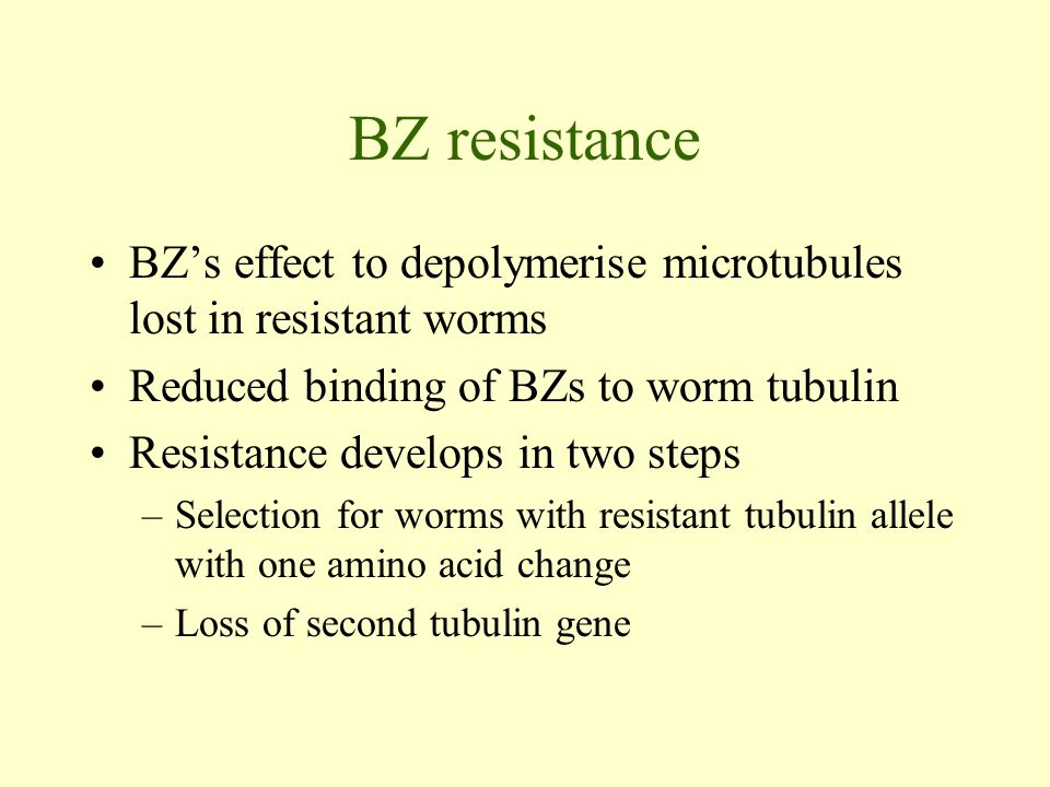 BZ resistance BZ's effect to depolymerise microtubules lost in resistant worms Reduced binding of BZs to worm tubulin Resistance develops in two steps