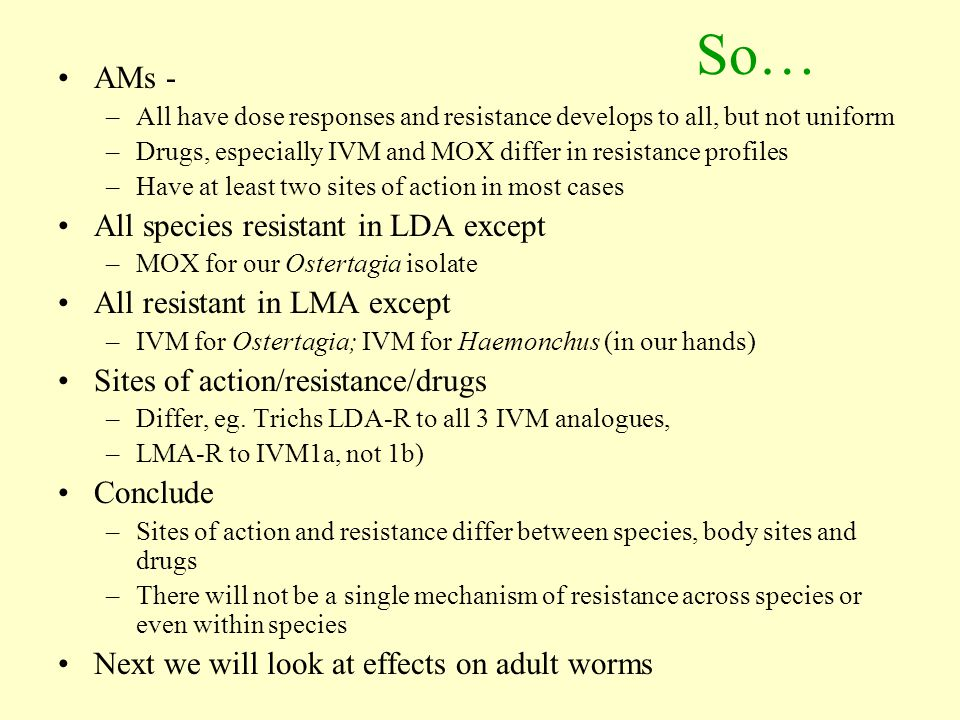 So… AMs - –All have dose responses and resistance develops to all, but not uniform –Drugs, especially IVM and MOX differ in resistance profiles –Have