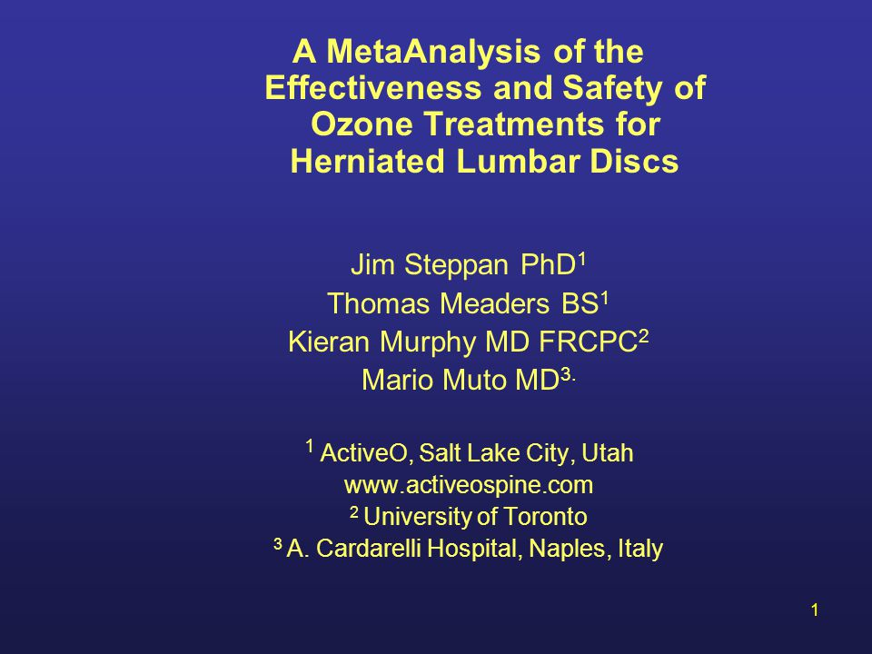 1 A MetaAnalysis of the Effectiveness and Safety of Ozone Treatments for Herniated Lumbar Discs Jim Steppan PhD 1 Thomas Meaders BS 1 Kieran Murphy MD FRCPC 2 Mario Muto MD 3.