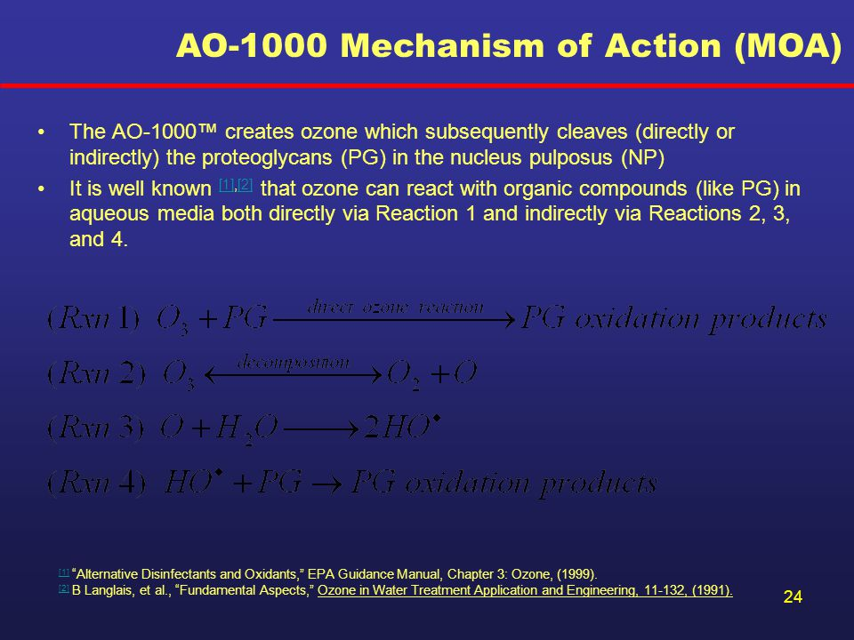 24 AO-1000 Mechanism of Action (MOA) The AO-1000™ creates ozone which subsequently cleaves (directly or indirectly) the proteoglycans (PG) in the nucleus pulposus (NP) It is well known [1],[2] that ozone can react with organic compounds (like PG) in aqueous media both directly via Reaction 1 and indirectly via Reactions 2, 3, and 4.