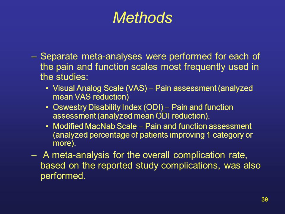 39 Methods –Separate meta-analyses were performed for each of the pain and function scales most frequently used in the studies: Visual Analog Scale (VAS) – Pain assessment (analyzed mean VAS reduction) Oswestry Disability Index (ODI) – Pain and function assessment (analyzed mean ODI reduction).
