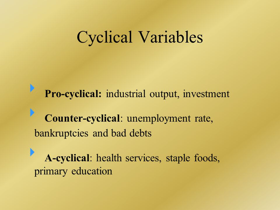 Cyclical Variables  Pro-cyclical: industrial output, investment  Counter-cyclical: unemployment rate, bankruptcies and bad debts  A-cyclical: health services, staple foods, primary education
