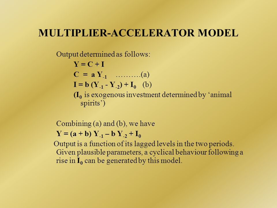 MULTIPLIER-ACCELERATOR MODEL Output determined as follows: Y = C + I C = a Y -1 ……….(a) I = b (Y -1 - Y -2 ) + I 0 (b) (I 0 is exogenous investment determined by 'animal spirits') Combining (a) and (b), we have Y = (a + b) Y -1 – b Y -2 + I 0 Output is a function of its lagged levels in the two periods.